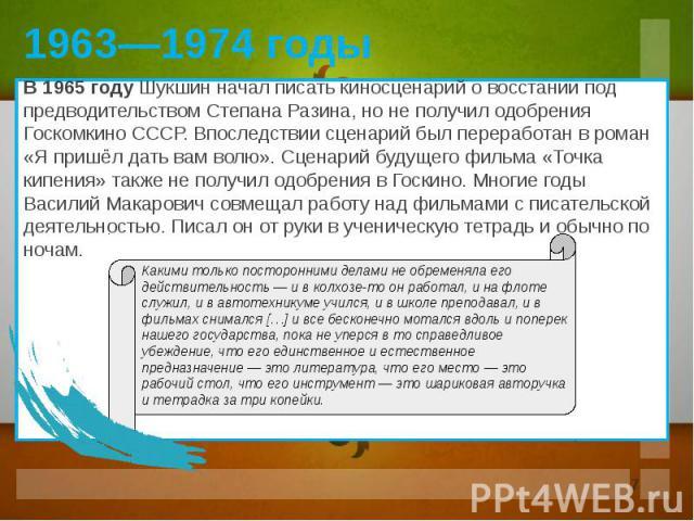 В 1965 году Шукшин начал писать киносценарий о восстании под предводительством Степана Разина, но не получил одобрения Госкомкино СССР. Впоследствии сценарий был переработан в роман «Я пришёл дать вам волю». Сценарий будущего фильма «Точка кипения» …