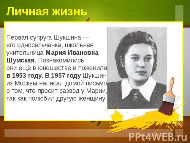 Первая супруга Шукшина — его односельчанка, школьная учительница Мария Ивановна Шумская. Познакомились они ещё в юношестве и поженились в 1953 году. В 1957 году Шукшин из Москвы написал домой письмо о том, что просит развод у Марии, так как полюбил …