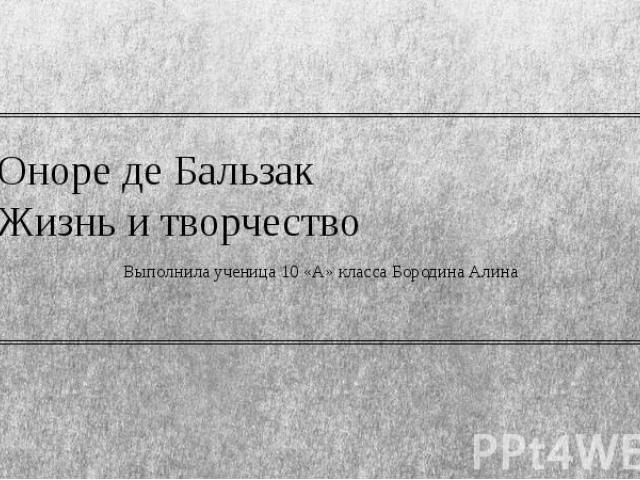 Оноре де Бальзак Жизнь и творчество Выполнила ученица 10 «А» класса Бородина Алина