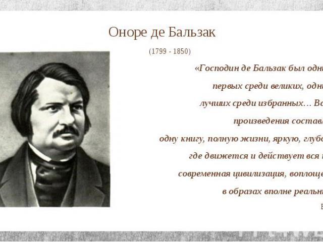Оноре де Бальзак (1799 - 1850) «Господин де Бальзак был одним из первых среди великих, одним из лучших среди избранных… Все его произведения составляют одну книгу, полную жизни, яркую, глубокую, где движется и действует вся наша современная цивилиза…