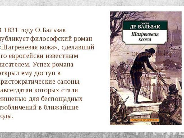 В 1831 году О.Бальзак публикует философский роман «Шагреневая кожа», сделавший его европейски известным писателем. Успех романа открыл ему доступ в аристократические салоны, завсегдатаи которых стали мишенью для беспощадных изобличений в ближайшие годы.