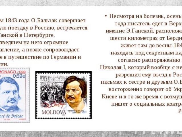 Летом 1843 года О.Бальзак совершает первую поездку в Россию, встречается с Э.Ганской в Петербурге, произведшем на него огромное впечатление, а позже сопровождает его ее в путешествие по Германии и Италии. Несмотря на болезнь, осенью 1847 года писате…