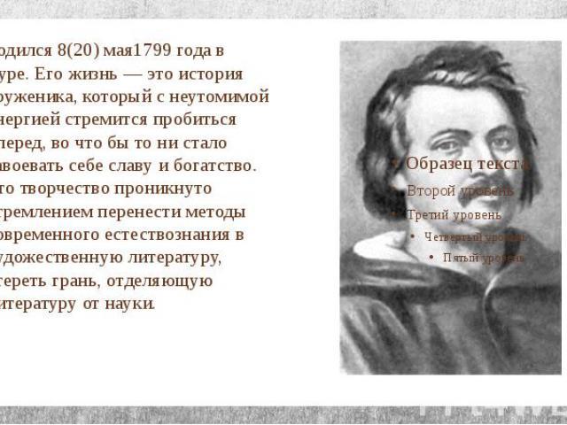 Родился 8(20) мая1799 года в Туре. Его жизнь — это история труженика, который с неутомимой энергией стремится пробиться вперед, во что бы то ни стало завоевать себе славу и богатство. Его творчество проникнуто стремлением перенести методы современн…