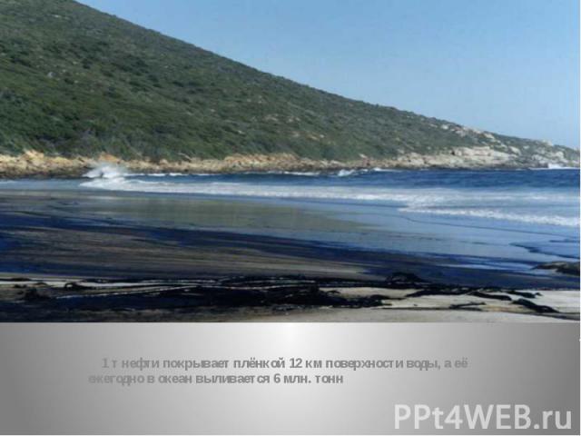 1 т нефти покрывает плёнкой 12 км поверхности воды, а её ежегодно в океан выливается 6 млн. тонн