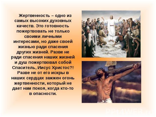 Жертвенность – одно из самых высоких духовных качеств. Это готовность пожертвовать не только своими личными интересами, но даже своей жизнью ради спасения других жизней. Разве не ради спасения наших жизней и душ пожертвовал собой Спаситель, Иисус Хр…