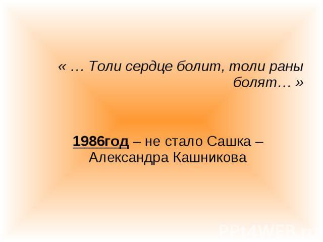 « … Толи сердце болит, толи раны болят… » « … Толи сердце болит, толи раны болят… » 1986год – не стало Сашка – Александра Кашникова