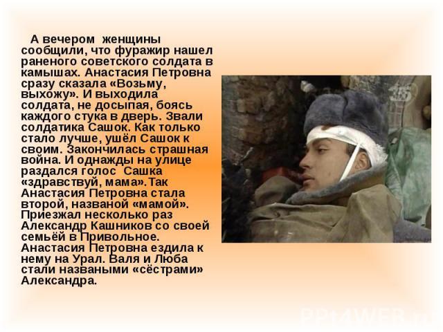 А вечером женщины сообщили, что фуражир нашел раненого советского солдата в камышах. Анастасия Петровна сразу сказала «Возьму, выхожу». И выходила солдата, не досыпая, боясь каждого стука в дверь. Звали солдатика Сашок. Как только стало лучше, ушёл …