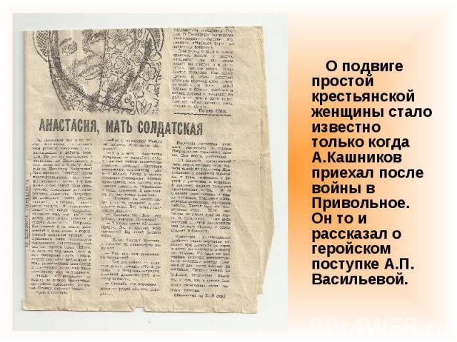 О подвиге простой крестьянской женщины стало известно только когда А.Кашников приехал после войны в Привольное. Он то и рассказал о геройском поступке А.П. Васильевой.
