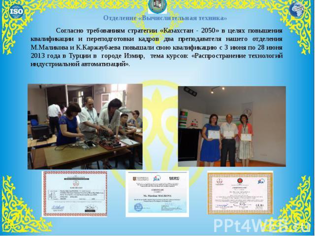 Согласно требованиям стратегии «Казахстан - 2050» в целях повышения квалификации и переподготовки кадров два преподавателя нашего отделения М.Маликова и К.Каржаубаева повышали свою квалификацию с 3 июня по 28 июня 2013 года в Турции в городе Измир, …