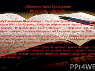 Шевченко Тарас Григорьевич 09.03.1814 — 10.03.186 Тара с Григо рьевич Шевче нко