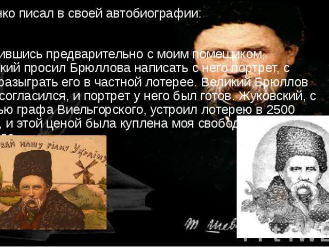 Шевченко писал в своей автобиографии: Сговорившись предварительно с моим помещиком, Жуковский просил Брюллова написать с него портрет, с целью разыграть его в частной лотерее. Великий Брюллов тотчас согласился, и портрет у него был готов. Жуковский,…