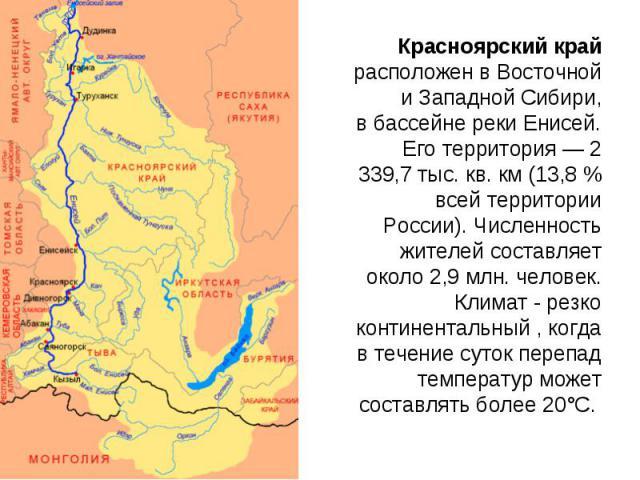 Красноярский край расположен вВосточной иЗападной Сибири, вбассейне реки Енисей. Его территория— 2 339,7тыс.кв. км(13,8% всей территории России). Численность жителей составляет около 2,9млн. человек. Климат - резко континентальный , когда в…