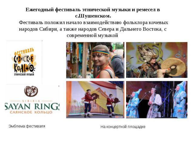 Ежегодный фестиваль этнической музыки и ремесел в с.Шушенском. Фестиваль положил начало взаимодействию фольклора кочевых народов Сибири, а также народов Севера и Дальнего Востока, с современной музыкой