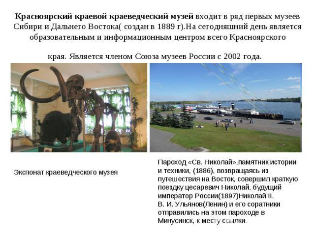 Красноярский краевой краеведческий музей входит в ряд первых музеев Сибири и Дальнего Востока( создан в 1889 г).На сегодняшний день является образовательным и информационным центром всего Красноярского края. Является членом Союза музеев России с 200…
