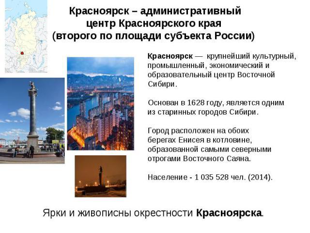 Красноярск – административный центрКрасноярского края (второго по площадисубъекта России) расноярск— крупнейший культурный, промышленный, экономический и образовательный центрВосточной Сибири. Основан в 1628 году, является одним из старинных …