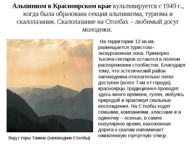 Альпинизм в Красноярском крае культивируется с 1949 г., когда была образована секция альпинизма, туризма и скалолазания. Скалолазание на Столбах – любимый досуг молодежи. На территории 12 кв км, размещается туристско-экскурсионная зона. Примерно тыс…