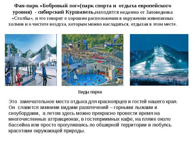 Фан-парк «Бобровый лог»(парк спорта и отдыха европейского уровня) - сибирский Куршавель,находится недалеко от Заповедника «Столбы», и это говорит о хорошем расположении в окружении живописных холмов и о чистоте воздуха, которым можно насладиться, от…