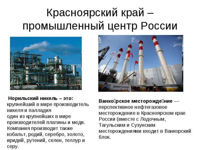 Красноярский край –промышленный центр России Норильский никель – это: крупнейший в мире производитель никеля и палладия один из крупнейших в мире производителей платины и меди. Компания производит также кобальт, родий, серебро, золото, иридий, рутен…