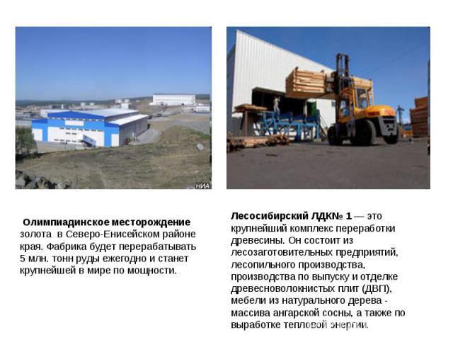 Олимпиадинское месторождение золота вСеверо-Енисейском районе края. Фабрика будет перерабатывать 5млн. тонн руды ежегодно истанет крупнейшей вмире помощности. Лесосибирский ЛДК№ 1 — это крупнейший комплекс переработки древесины. Он состоит из …