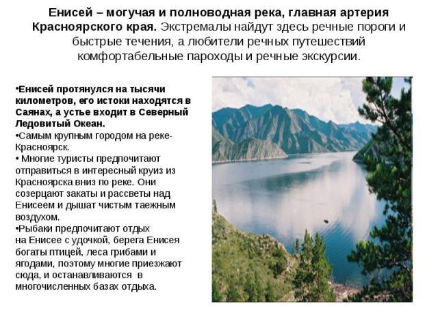 Енисей – могучая и полноводная река, главная артерия Красноярского края. Экстремалы найдут здесь речные пороги и быстрые течения, а любители речных путешествий комфортабельные пароходы и речные экскурсии. Енисей протянулся на тысячи километров, его …