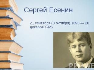 Сергей Есенин 21 сентября (3 октября) 1895 — 28 декабря 1925.