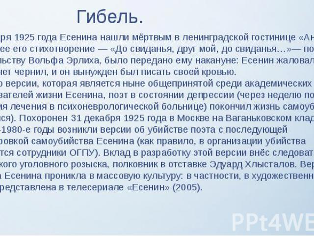 Гибель. 28 декабря 1925 года Есенина нашли мёртвым в ленинградской гостинице «Англетер». Последнее его стихотворение — «До свиданья, друг мой, до свиданья…»— по свидетельству Вольфа Эрлиха, было передано ему накануне: Есенин жаловался, что в номере …