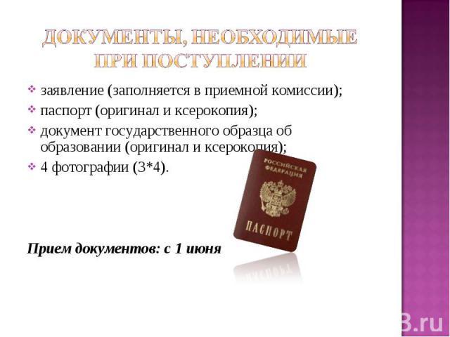 Документы, необходимые при поступлении заявление (заполняется в приемной комиссии); паспорт (оригинал и ксерокопия); документ государственного образца об образовании (оригинал и ксерокопия); 4 фотографии (3*4). Прием документов: с 1 июня