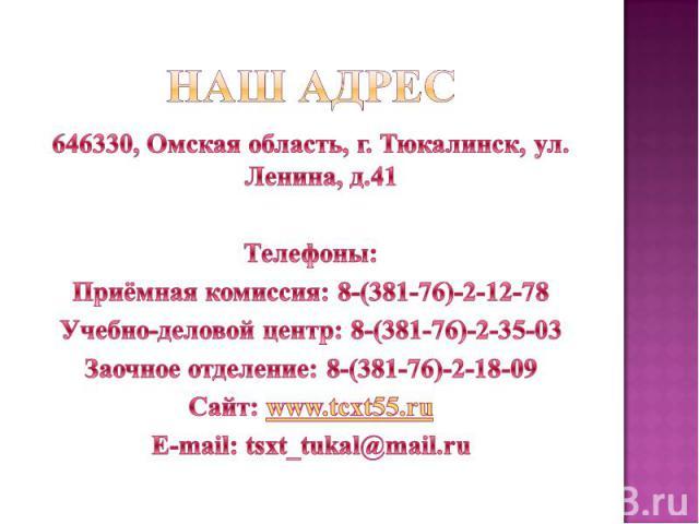 Наш адрес 646330, Омская область, г. Тюкалинск, ул. Ленина, д.41 Телефоны: Приёмная комиссия: 8-(381-76)-2-12-78 Учебно-деловой центр: 8-(381-76)-2-35-03 Заочное отделение: 8-(381-76)-2-18-09 Сайт: www.tcxt55.ru E-mail: tsxt_tukal@mail.ru