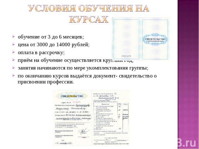 Условия обучения на курсах обучение от 3 до 6 месяцев; цена от 3000 до 14000 рублей; оплата в рассрочку; приём на обучение осуществляется круглый год; занятия начинаются по мере укомплектования группы; по окончанию курсов выдаётся документ- свидетел…