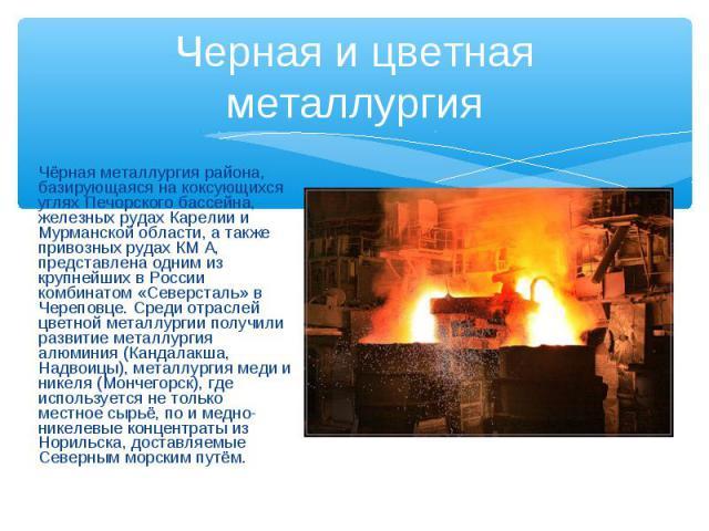 Черная и цветная металлургия Чёрная металлургия района, базирующаяся на коксующихся углях Печорского бассейна, железных рудах Карелии и Мурманской области, а также привозных рудах КМ А, представлена одним из крупнейших в России комбинатом «Северстал…