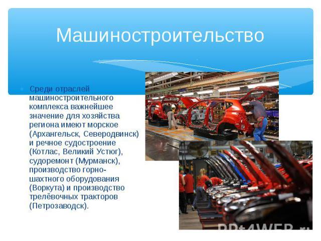 Среди отраслей машиностроительного комплекса важнейшее значение для хозяйства региона имеют морское (Архангельск, Северодвинск) и речное судостроение (Котлас, Великий Устюг), судоремонт (Мурманск), производство горно-шахтного оборудования (Воркута) …