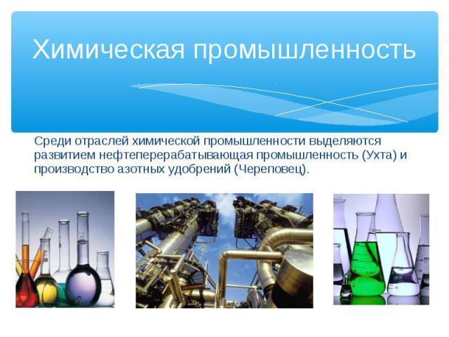 Среди отраслей химической промышленности выделяются развитием нефтеперерабатывающая промышленность (Ухта) и производство азотных удобрений (Череповец).