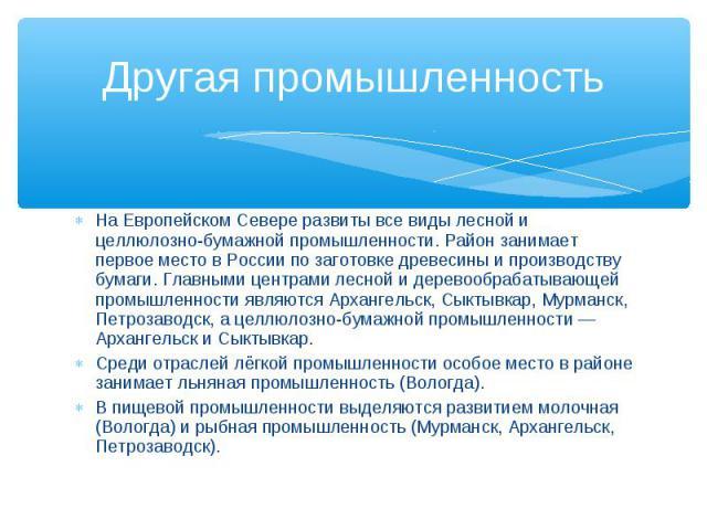 Другая промышленность На Европейском Севере развиты все виды лесной и целлюлозно-бумажной промышленности. Район занимает первое место в России по заготовке древесины и производству бумаги. Главными центрами лесной и деревообрабатывающей промышленнос…