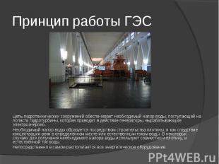 Принцип работы ГЭС Цепь гидротехнических сооружений обеспечивает необходимый нап