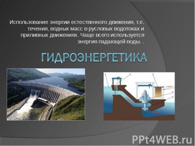 Использование энергии естественного движения, т.е. течения, водных масс в русловых водотоках и приливных движениях. Чаще всего используется энергия падающей воды. . Гидроэнергетика
