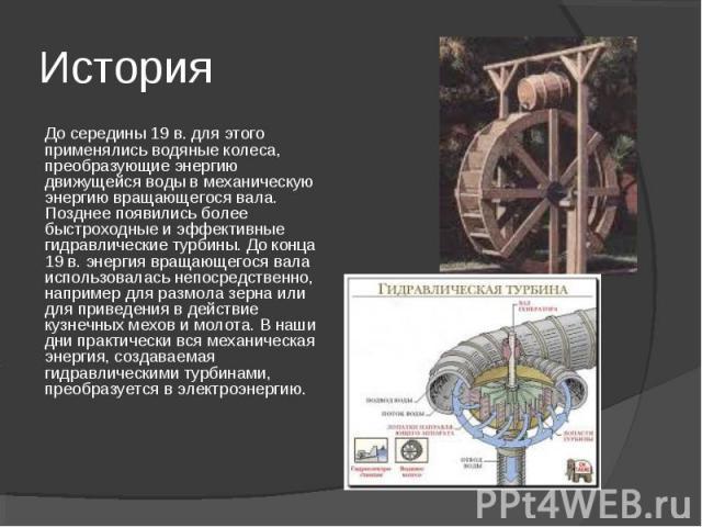 История До середины 19 в. для этого применялись водяные колеса, преобразующие энергию движущейся воды в механическую энергию вращающегося вала. Позднее появились более быстроходные и эффективные гидравлические турбины. До конца 19 в. энергия вращающ…