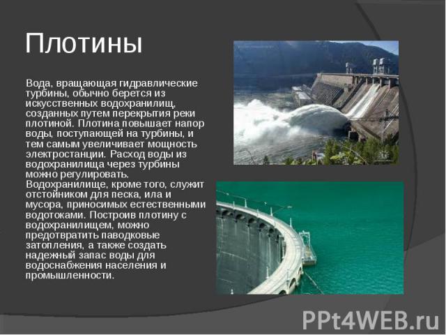 Плотины Вода, вращающая гидравлические турбины, обычно берется из искусственных водохранилищ, созданных путем перекрытия реки плотиной. Плотина повышает напор воды, поступающей на турбины, и тем самым увеличивает мощность электростанции. Расход воды…