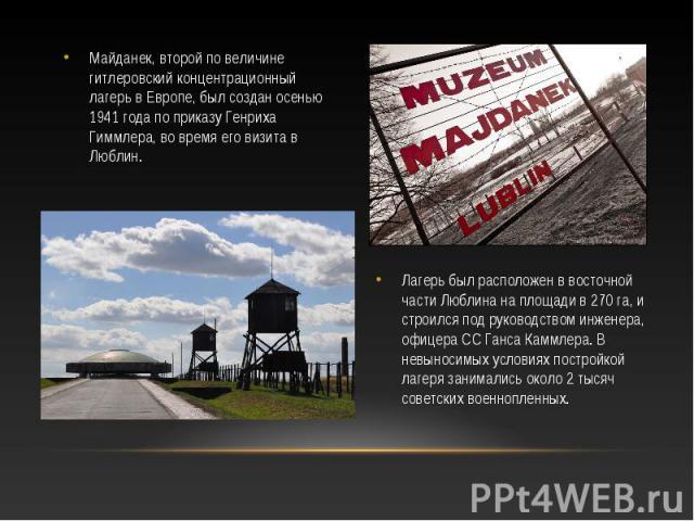 Майданек, второй по величине гитлеровский концентрационный лагерь в Европе, был создан осенью 1941 года по приказу Генриха Гиммлера, во время его визита в Люблин. Майданек, второй по величине гитлеровский концентрационный лагерь в Европе, был создан…