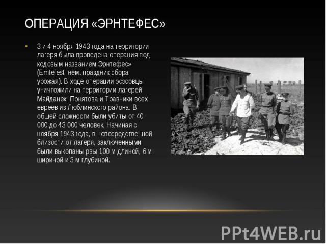 3 и 4 ноября 1943 года на территории лагеря была проведена операция под кодовым названием Эрнтефес» (Erntefest, нем. праздник сбора урожая). В ходе операции эсэсовцы уничтожили на территории лагерей Майданек, Понятова и Травники всех евреев из Любли…
