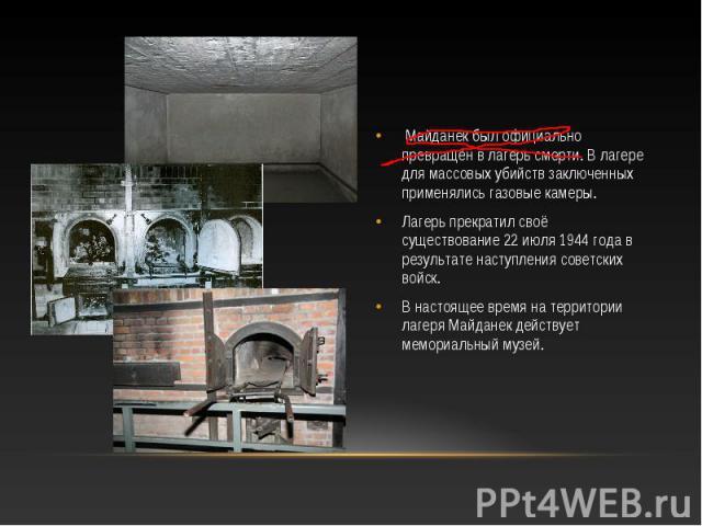 Майданек был официально превращён в лагерь смерти. В лагере для массовых убийств заключенных применялись газовые камеры. Майданек был официально превращён в лагерь смерти. В лагере для массовых убийств заключенных применялись газовые камеры. Лагерь …
