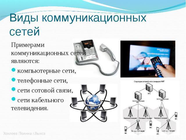 Примерами коммуникационных сетей являются: Примерами коммуникационных сетей являются: компьютерные сети, телефонные сети, сети сотовой связи, сети кабельного телевидения.