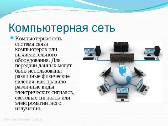 Компьютерная сеть — система связи компьютеров или вычислительного оборудования. Для передачи данных могут быть использованы различные физические явления, как правило — различные виды электрических сигналов, световых сигналов или электромагнитного из…
