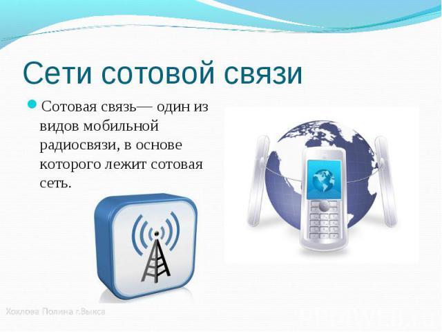 Сотовая связь— один из видов мобильной радиосвязи, в основе которого лежит сотовая сеть. Сотовая связь— один из видов мобильной радиосвязи, в основе которого лежит сотовая сеть.