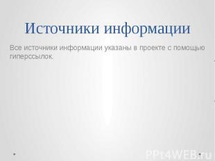 Источники информации Все источники информации указаны в проекте с помощью гиперс