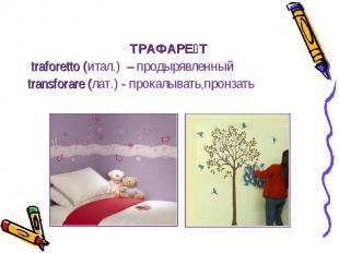 ТРАФАРЕ Т traforetto (итал.) – продырявленный transforare (лат.) - прокалывать,