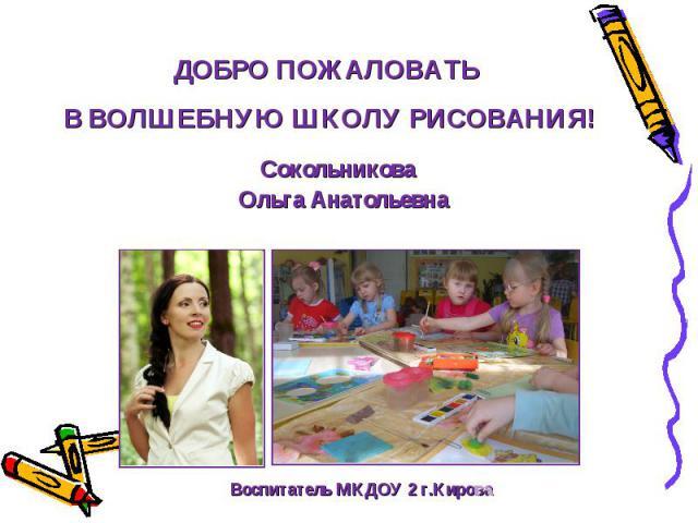 ДОБРО ПОЖАЛОВАТЬ В ВОЛШЕБНУЮ ШКОЛУ РИСОВАНИЯ! Сокольникова Ольга Анатольевна