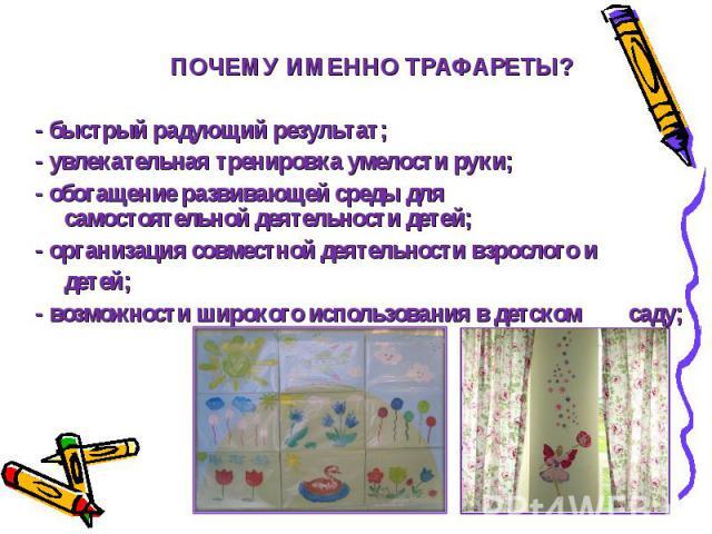 ПОЧЕМУ ИМЕННО ТРАФАРЕТЫ? - быстрый радующий результат; - увлекательная тренировка умелости руки; - обогащение развивающей среды для ….самостоятельной деятельности детей; - организация совместной деятельности взрослого и …детей; - возможности широког…