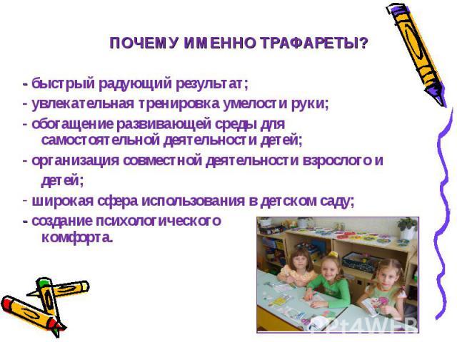 ПОЧЕМУ ИМЕННО ТРАФАРЕТЫ? - быстрый радующий результат; - увлекательная тренировка умелости руки; - обогащение развивающей среды для ….самостоятельной деятельности детей; - организация совместной деятельности взрослого и …детей; широкая сфера использ…