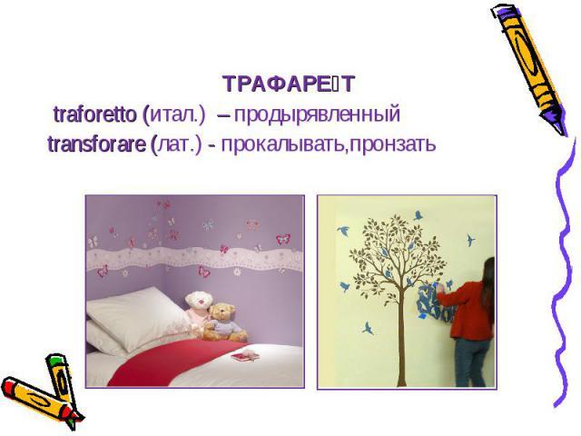 ТРАФАРЕ Т traforetto (итал.) – продырявленный transforare (лат.) - прокалывать,пронзать