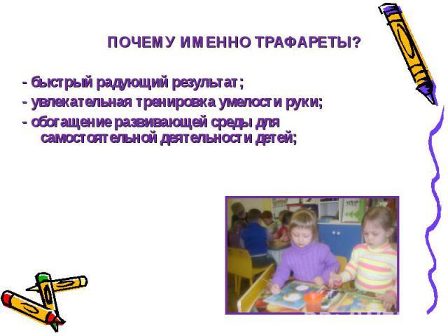 ПОЧЕМУ ИМЕННО ТРАФАРЕТЫ? - быстрый радующий результат; - увлекательная тренировка умелости руки; - обогащение развивающей среды для ….самостоятельной деятельности детей;